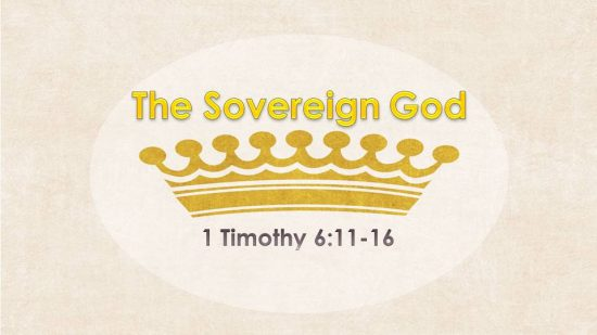 The Sovereign God - 1 Timothy 6:11-16