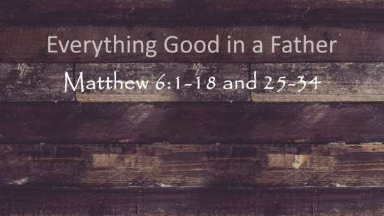 Everything Good in a Father - Matthew 6:1-18 & 25-34